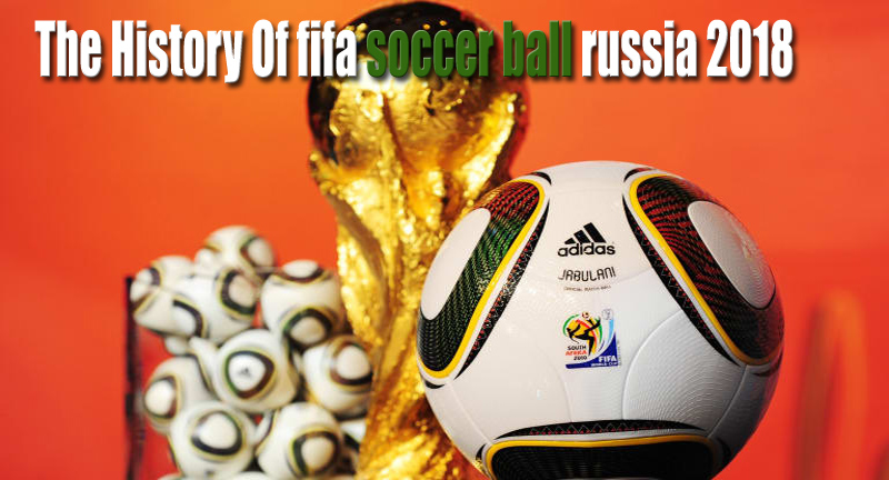 The History Of Soccer Official fifa soccer ball russia 2018