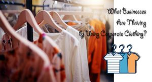 What Businesses Are Thriving by Using Corporate Clothing?
